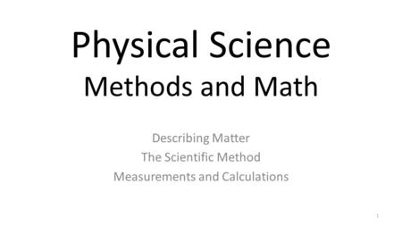 Physical Science Methods and Math Describing Matter The Scientific Method Measurements and Calculations 1.
