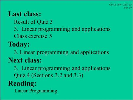 CDAE 266 - Class 13 Oct. 10 Last class: Result of Quiz 3 3. Linear programming and applications Class exercise 5 Today: 3. Linear programming and applications.