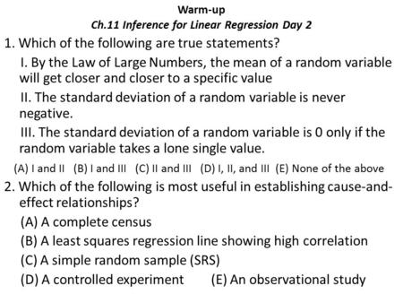 Warm-up Ch.11 Inference for Linear Regression Day 2 1. Which of the following are true statements? I. By the Law of Large Numbers, the mean of a random.