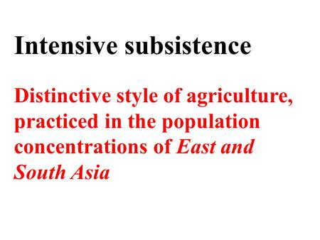 Intensive subsistence Distinctive style of agriculture, practiced in the population concentrations of East and South Asia.