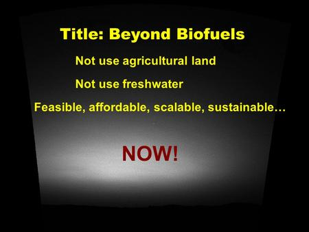 Title: Beyond Biofuels NOW! Feasible, affordable, scalable, sustainable… Not use agricultural land Not use freshwater.