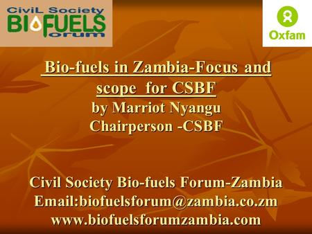 Bio-fuels in Zambia-Focus and scope for CSBF by Marriot Nyangu Chairperson -CSBF Civil Society Bio-fuels Forum-Zambia