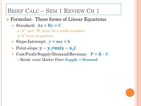 "B RIEF C ALC – S EM 1 R EVIEW C H 1 Formulas: Three forms of Linear Equations Standard: Ax + By = C ""A"" and "" B "" must be a whole numbers ""A"" must be positive."