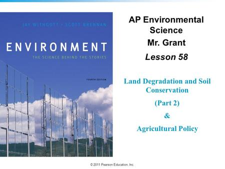 © 2011 Pearson Education, Inc. AP Environmental Science Mr. Grant Lesson 58 Land Degradation and Soil Conservation (Part 2) & Agricultural Policy.