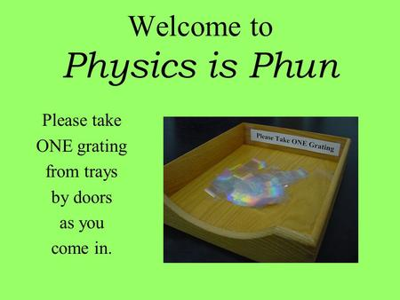 Welcome to Physics is Phun Please take ONE grating from trays by doors as you come in.