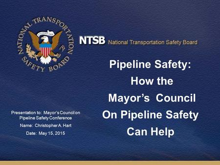 Pipeline Safety: How the Mayor's Council On Pipeline Safety Can Help Presentation to: Mayor's Council on Pipeline Safety Conference Name: Christopher A.