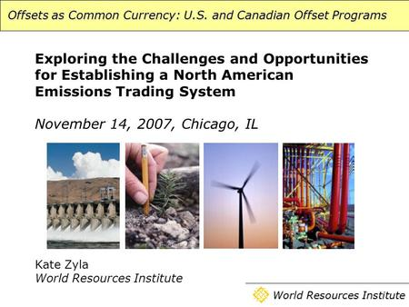 Offsets as Common Currency: U.S. and Canadian Offset Programs World Resources Institute Exploring the Challenges and Opportunities for Establishing a North.