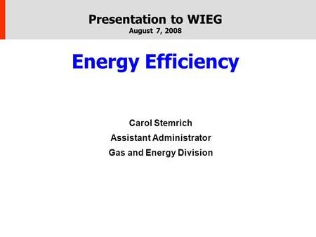 Presentation to WIEG August 7, 2008 Energy Efficiency Carol Stemrich Assistant Administrator Gas and Energy Division.