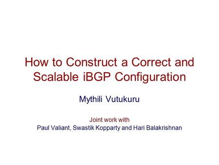 How to Construct a Correct and Scalable iBGP Configuration Mythili Vutukuru Joint work with Paul Valiant, Swastik Kopparty and Hari Balakrishnan.