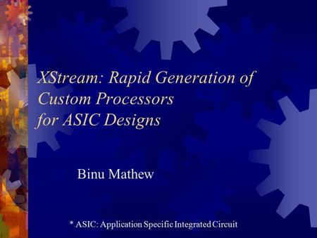 XStream: Rapid Generation of Custom Processors for ASIC Designs Binu Mathew * ASIC: Application Specific Integrated Circuit.