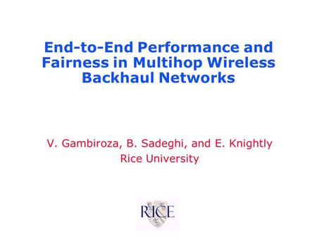 End-to-End Performance and Fairness in Multihop Wireless Backhaul Networks V. Gambiroza, B. Sadeghi, and E. Knightly Rice University.