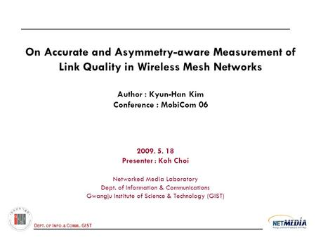 D EPT. OF I NFO. & C OMM., GIST On Accurate and Asymmetry-aware Measurement of Link Quality in Wireless Mesh Networks Author : Kyun-Han Kim Conference.