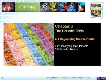 6.1 Organizing the Elements > 1 Copyright © Pearson Education, Inc., or its affiliates. All Rights Reserved.. Chapter 6 The Periodic Table 6.1 Organizing.