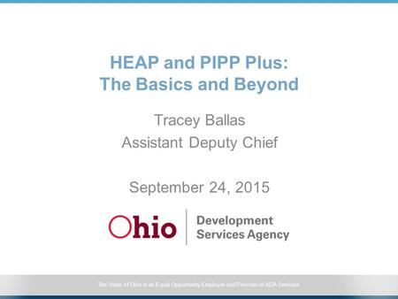 The State of Ohio is an Equal Opportunity Employer and Provider of ADA Services HEAP and PIPP Plus: The Basics and Beyond Tracey Ballas Assistant Deputy.