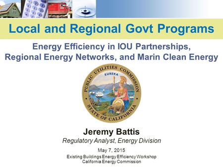 Local and Regional Govt Programs Jeremy Battis Regulatory Analyst, Energy Division May 7, 2015 Existing Buildings Energy Efficiency Workshop California.