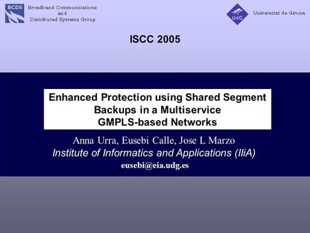 Enhanced Protection using Shared Segment Backups in a Multiservice GMPLS-based Networks Anna Urra, Eusebi Calle, Jose L Marzo Institute of Informatics.