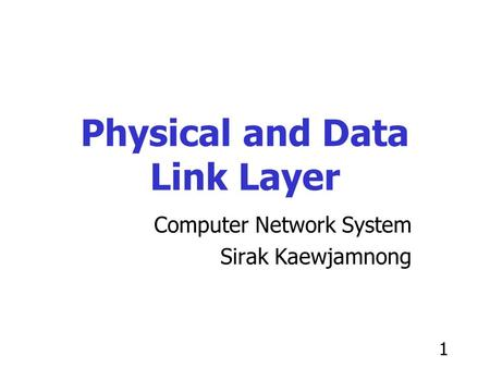 1 Physical and Data Link Layer Computer Network System Sirak Kaewjamnong.