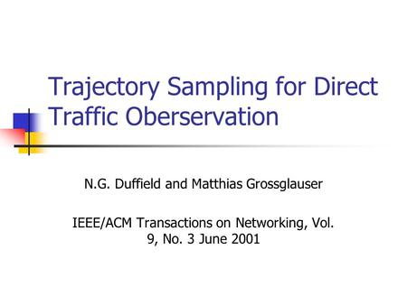 Trajectory Sampling for Direct Traffic Oberservation N.G. Duffield and Matthias Grossglauser IEEE/ACM Transactions on Networking, Vol. 9, No. 3 June 2001.