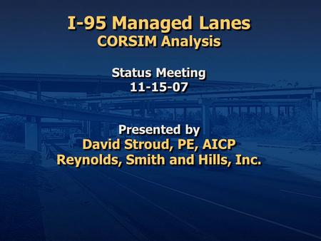 I-95 Managed Lanes CORSIM Analysis Status Meeting 11-15-07 Presented by David Stroud, PE, AICP Reynolds, Smith and Hills, Inc.