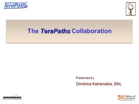 TeraPaths The TeraPaths Collaboration Presented by Presented by Dimitrios Katramatos, BNL Dimitrios Katramatos, BNL.