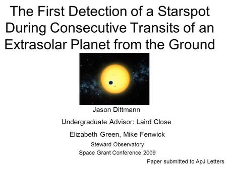 The First Detection of a Starspot During Consecutive Transits of an Extrasolar Planet from the Ground Steward Observatory Space Grant Conference 2009 Jason.