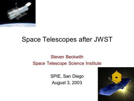 Space Telescopes after JWST Steven Beckwith Space Telescope Science Institute SPIE, San Diego August 3, 2003.