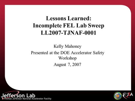 Lessons Learned: Incomplete FEL Lab Sweep LL2007-TJNAF-0001 Kelly Mahoney Presented at the DOE Accelerator Safety Workshop August 7, 2007.