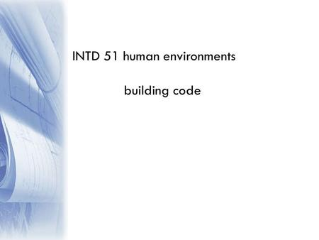 INTD 51 human environments building code. building codes deal with almost every area of building planning, design & construction they are very complex.