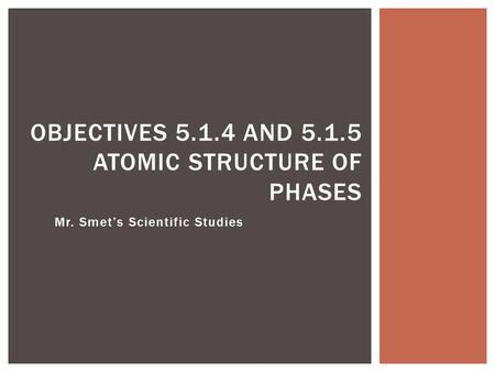Mr. Smet's Scientific Studies OBJECTIVES 5.1.4 AND 5.1.5 ATOMIC STRUCTURE OF PHASES.