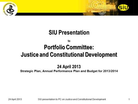 SIU Presentation to Portfolio Committee: Justice and Constitutional Development 24 April 2013 SIU Presentation to Portfolio Committee: Justice and Constitutional.
