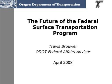 The Future of the Federal Surface Transportation Program Travis Brouwer ODOT Federal Affairs Advisor April 2008.