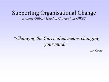"Supporting Organisational Change Annette Gilbert Head of Curriculum GWSC ""Changing the Curriculum means changing your mind."" Art Costa."