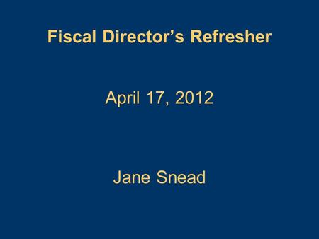 April 17, 2012 Fiscal Director's Refresher Jane Snead.