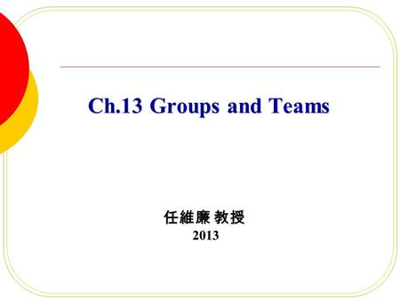 Ch.13 Groups and Teams Ch.13 Groups and Teams 任維廉 教授 2013 2013.