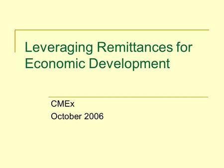Leveraging Remittances for Economic Development CMEx October 2006.
