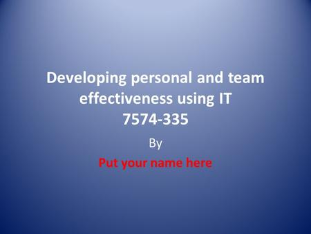 Developing personal and team effectiveness using IT 7574-335 By Put your name here.