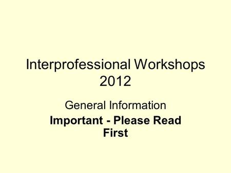 Interprofessional Workshops 2012 General Information Important - Please Read First.