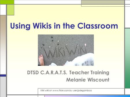 Using Wikis in the Classroom DTSD C.A.R.A.T.S. Teacher Training Melanie Wiscount Wiki wiki on www.flickr.com by user jpdegamboa.