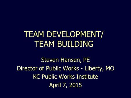 TEAM DEVELOPMENT/ TEAM BUILDING Steven Hansen, PE Director of Public Works - Liberty, MO KC Public Works Institute April 7, 2015.