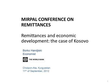 MIRPAL CONFERENCE ON REMITTANCES Remittances and economic development: the case of Kosovo 1 Borko Handjiski Economist Cholpon-Ata, Kyrgyzstan 11 th of.