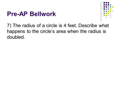 Pre-AP Bellwork 7) The radius of a circle is 4 feet. Describe what happens to the circle's area when the radius is doubled.