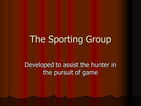 The Sporting Group Developed to assist the hunter in the pursuit of game.