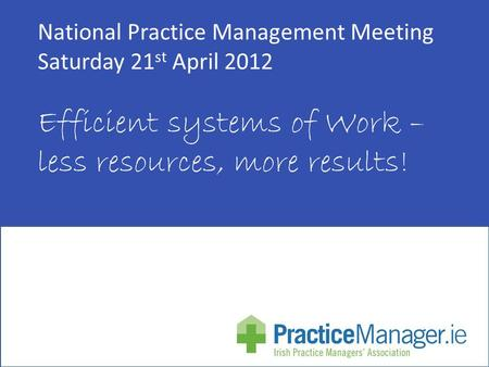 National Practice Management Meeting Saturday 21 st April 2012 Efficient systems of Work – less resources, more results!