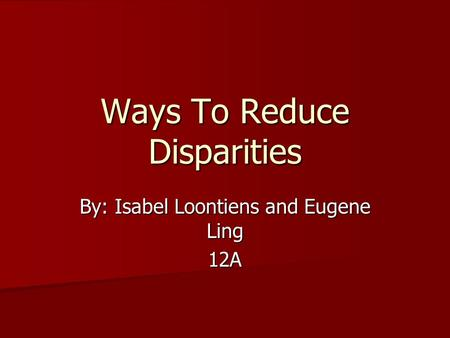 Ways To Reduce Disparities By: Isabel Loontiens and Eugene Ling 12A.