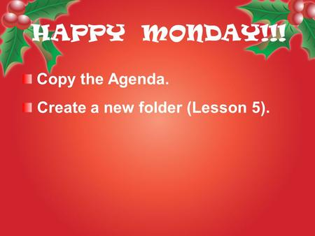 Copy the Agenda. Create a new folder (Lesson 5). HAPPY MONDAY!!!