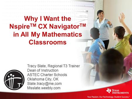 Why I Want the Nspire TM CX Navigator TM in All My Mathematics Classrooms Tracy Slate, Regional T3 Trainer Dean of Instruction ASTEC Charter Schools Oklahoma.