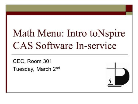 Math Menu: Intro toNspire CAS Software In-service CEC, Room 301 Tuesday, March 2 nd.