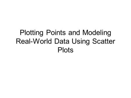 Plotting Points and Modeling Real-World Data Using Scatter Plots.