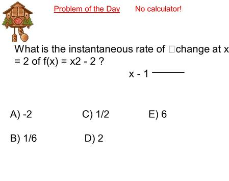 Problem of the Day No calculator! What is the instantaneous rate of change at x = 2 of f(x) = x2 - 2 ? x - 1 A) -2 C) 1/2 E) 6 B) 1/6 D) 2.