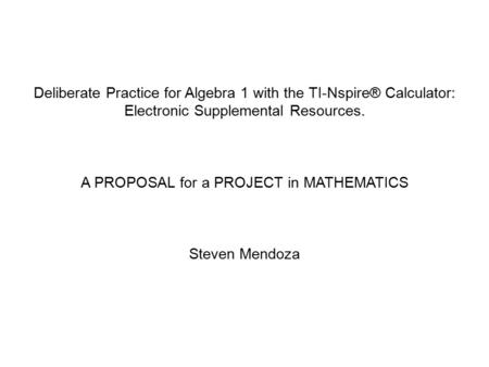 Deliberate Practice for Algebra 1 with the TI-Nspire® Calculator: Electronic Supplemental Resources. A PROPOSAL for a PROJECT in MATHEMATICS Steven Mendoza.